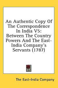 An Authentic Copy Of The Correspondence In India V5: Between The Country Powers And The East-India Company's Servants (1787)