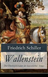 Wallenstein - Der Oberbefehlshaber Der Kaiserlichen Armee (Dramen-Trilogie: Vollständige Ausgabe)