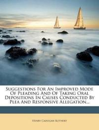Suggestions For An Improved Mode Of Pleading And Of Taking Oral Depositions In Causes Conducted By Plea And Responsive Allegation...