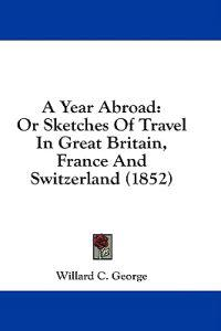 A Year Abroad: Or Sketches Of Travel In Great Britain, France And Switzerland (1852)