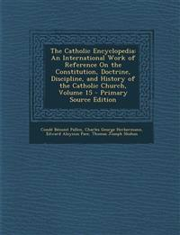 The Catholic Encyclopedia: An International Work of Reference on the Constitution, Doctrine, Discipline, and History of the Catholic Church, Volu