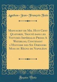 Manuscrit de Mil Huit Cent Quatorze, Trouve Dans Les Voitures Imperiales Prises a Waterloo, Contenant L'Histoire Des Six Derniers Mois Du Regne de Napoleon (Classic Reprint)