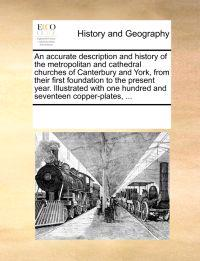 An Accurate Description and History of the Metropolitan and Cathedral Churches of Canterbury and York, from Their First Foundation to the Present Year. Illustrated with One Hundred and Seventeen Copper-Plates,