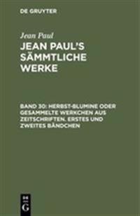 Jean Paul's S mmtliche Werke, Band 30, Herbst-Blumine Oder Gesammelte Werkchen Aus Zeitschriften. Erstes Und Zweites B ndchen