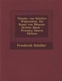 Theater Von Schiller: Wallenstein. Die Braut Von Messins. Dritter Band. - Primary Source Edition