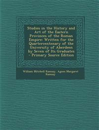 Studies in the History and Art of the Eastern Provinces of the Roman Empire: Written for the Quartercentenary of the University of Aberdeen by Seven o