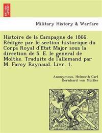 Histoire de La Campagne de 1866. Re Dige E Par Le Section Historique Du Corps Royal D'e Tat Major Sous La Direction de S. E. Le General de Moltke. Traduite de L'Allemand Par M. Farcy Raynaud. Livr. 1.