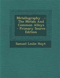 Metallography ...: The Metals and Common Alloys - Primary Source Edition