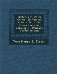 Sketches in Water Colors, by Various Artists, with Full Instructions for Copying... - Primary Source Edition