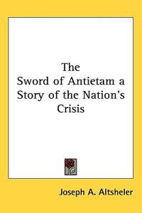 The Sword of Antietam a Story of the Nation's Crisis