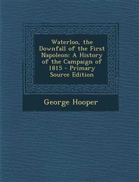 Waterloo, the Downfall of the First Napoleon: A History of the Campaign of 1815 - Primary Source Edition