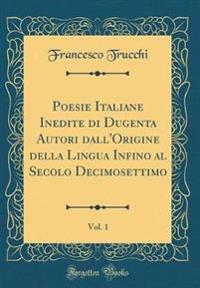Poesie Italiane Inedite Di Dugenta Autori Dall'origine Della Lingua Infino Al Secolo Decimosettimo, Vol. 1 (Classic Reprint)