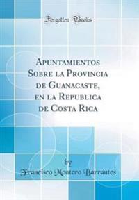 Apuntamientos Sobre La Provincia de Guanacaste, En La Republica de Costa Rica (Classic Reprint)