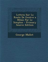 Lettres Sur La Route de Geneve a Milan Par Le Simplon - Primary Source Edition
