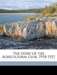 The story of the Agricultural club, 1918-1921