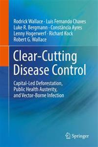 Clear-Cutting Disease Control: Capital-Led Deforestation, Public Health Austerity, and Vector-Borne Infection