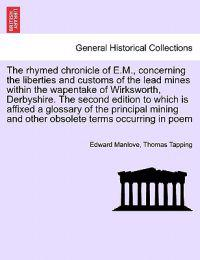 The Rhymed Chronicle of E.M., Concerning the Liberties and Customs of the Lead Mines Within the Wapentake of Wirksworth, Derbyshire. the Second Edition to Which Is Affixed a Glossary of the Principal Mining and Other Obsolete Terms Occurring in Poem