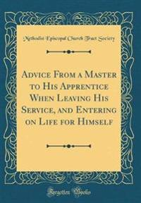 Advice from a Master to His Apprentice When Leaving His Service, and Entering on Life for Himself (Classic Reprint)
