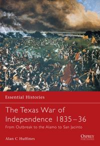 The Texas War of Independence 1835-36: From Outbreak to the Alamo to San Jacinto