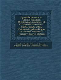 Symbola heroica m. Clavdii Paradini, Belliiocensis canonici, et d. Gabrielis Symeonis : multo, quàm antea, fidelius de gallica lingua in latinam conue
