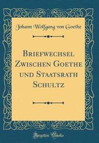 Briefwechsel Zwischen Goethe Und Staatsrath Schultz (Classic Reprint)