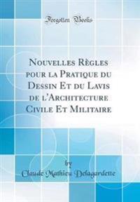 Nouvelles Regles Pour La Pratique Du Dessin Et Du Lavis de L'Architecture Civile Et Militaire (Classic Reprint)