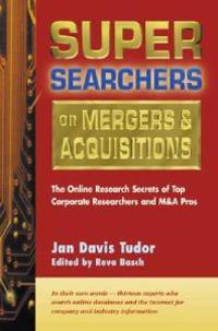 Super Searchers on Mergers & Acquisitions: The Online Secrets of Top Corporate Researchers and M&A Pros