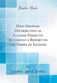 Maps Showing Distribution of Illinois Fishes, to Accompany a Report on the Fishes of Illinois (Classic Reprint)