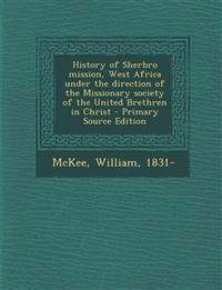 History of Sherbro mission, West Africa under the direction of the Missionary society of the United Brethren in Christ - Primary Source Edition