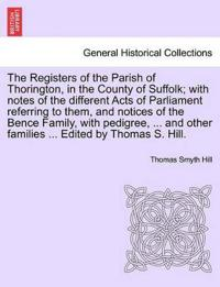 The Registers of the Parish of Thorington, in the County of Suffolk; With Notes of the Different Acts of Parliament Referring to Them, and Notices of the Bence Family, with Pedigree, ... and Other Families ... Edited by Thomas S. Hill.