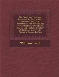 The Works of the Most Reverend Father in God, William Laud, D.D., Sometime Lord Archbishop of Canterbury: Devotions, Diary, and History (History of Tr