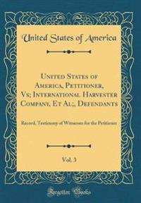 United States of America, Petitioner, Vs; International Harvester Company, et al;, Defendants, Vol. 3