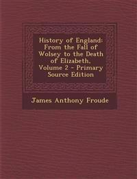 History of England: From the Fall of Wolsey to the Death of Elizabeth, Volume 2 - Primary Source Edition