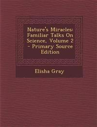 Nature's Miracles: Familiar Talks on Science, Volume 2 - Primary Source Edition