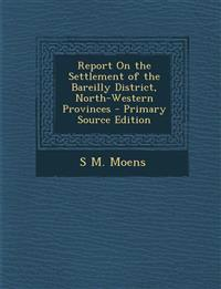 Report on the Settlement of the Bareilly District, North-Western Provinces - Primary Source Edition