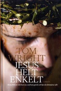 Jesus helt enkelt : en ny bild av vem han var, vad han gjorde och hur det fö