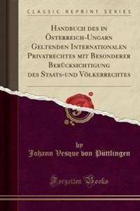 Handbuch Des in Osterreich-Ungarn Geltenden Internationalen Privatrechtes Mit Besonderer Berucksichtigung Des Staats-Und Volkerrechtes (Classic Reprint)