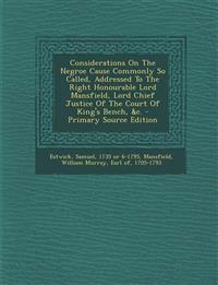 Considerations On The Negroe Cause Commonly So Called, Addressed To The Right Honourable Lord Mansfield, Lord Chief Justice Of The Court Of King's Ben
