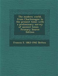 The Modern World, from Charlemagne to the Present Time; With a Preliminary Survey of Ancient Times - Primary Source Edition