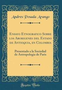 Ensayo Etnogr�fico Sobre Los Abor�genes del Estado de Antioquia En Colombia