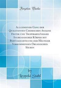 Allgemeiner Gang der Qualitativen Chemischen Analyse Fester und Tropfbarflüssiger Anorganischer Körper mit Berücksichtigung der Häufiger Vorkommenden Organischen Säuren (Classic Reprint)