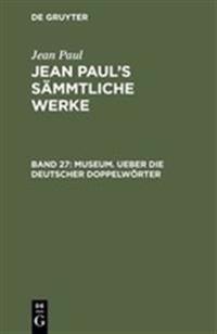 Jean Paul's S mmtliche Werke, Band 27, Museum. Ueber Die Deutscher Doppelw rter
