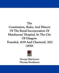 The Constitution, Rules, And History Of The Royal Incorporation Of Hutchesons' Hospital, In The City Of Glasgow: Founded, 1639 And Chartered, 1821 (18
