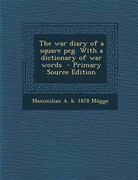 The War Diary of a Square Peg. with a Dictionary of War Words - Primary Source Edition