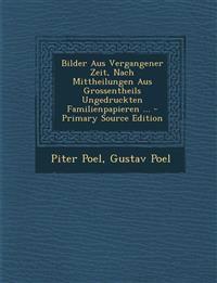 Bilder Aus Vergangener Zeit, Nach Mittheilungen Aus Grossentheils Ungedruckten Familienpapieren ... - Primary Source Edition