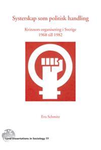 Systerskap som politisk handling : kvinnors organisering i Sverige 1968-1982