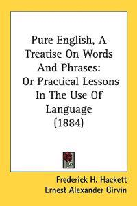 Pure English, a Treatise on Words and Phrases