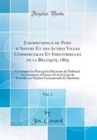 Jurisprudence Du Port D'Anvers Et Des Autres Villes Commerciales Et Industrielles de la Belgique, 1865, Vol. 1