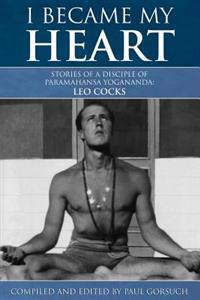 I Became My Heart - Stories of a Disciple of Paramahansa Yogananda: Leo Cocks
