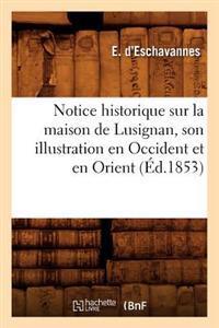 Notice Historique Sur La Maison de Lusignan, Son Illustration En Occident Et En Orient, (�d.1853)